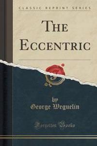 The Eccentric (Classic Reprint)