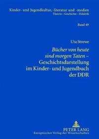 Buecher Von Heute Sind Morgen Taten- Geschichtsdarstellung Im Kinder- Und Jugendbuch Der Ddr