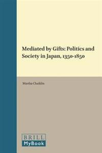 Mediated by Gifts: Politics and Society in Japan, 1350-1850