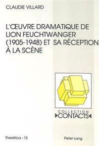 L'Oeuvre Dramatique de Lion Feuchtwanger (1905-1948) Et Sa Reception a la Scene