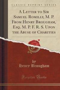 A Letter to Sir Samuel Romilly, M. P., from Henry Brougham, Esq. M. P. F. R. S., Upon the Abuse of Charities (Classic Reprint)