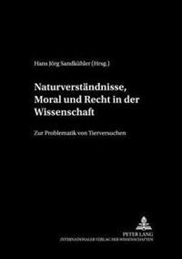 Naturverstaendnisse, Moral Und Recht in Der Wissenschaft: Zur Problematik Von Tierversuchen