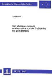 Die Musik ALS Scientia Mathematica Von Der Spaetantike Bis Zum Barock