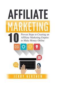 Affiliate Marketing: 10 Proven Steps to Creating an Affiliate Marketing Empire to Make Money Online