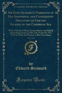 Sir Edw; Seaward's Narrative of His Shipwreck, and Consequent Discovery of Certain Islands in the Caribbean Sea, Vol. 2 of 2