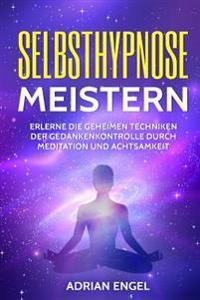 Selbsthypnose Meistern: Erlerne Die Geheimen Techniken Der Gedankenkontrolle Durch Meditation Und Achtsamkeit