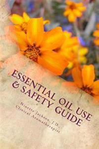 Essential Oil Use & Safety Guide: Safe & Practical Use Information from an Experienced Clinical Aromatherapist
