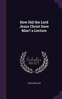 How Did the Lord Jesus Christ Save Man? a Lecture