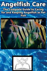 Angelfish Care: The Complete Guide to Caring for and Keeping Angelfish as Pet Fish