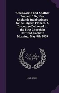 One Soweth and Another Reapeth. Or, New Englands Indebtedness to the Pilgrim Fathers. a Discourse Delivered in the First Church in Hartford, Sabbath Morning, May 8th, 1859