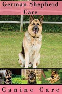 German Shepherd Care: The Complete Guide to Caring for and Keeping German Shepherds as Pets