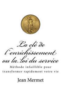 La Cle de L'Enrichissement Ou La Loi Du Service: Methode Infaillible Pour Transformer Rapidement Votre Vie