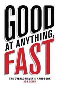 Good at Anything, Fast!: The Overachiever's Handbook