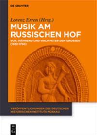 Musik Am Russischen Hof: Vor, Während Und Nach Peter Dem Großen (1650-1750)