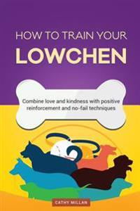 How to Train Your Lowchen (Dog Training Collection): Combine Love and Kindness with Positive Reinforcement and No-Fail Techniques