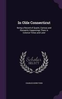 In Olde Connecticut; Being a Record of Quaint, Curious and Romantic Happenings There in Colonial Times and Later