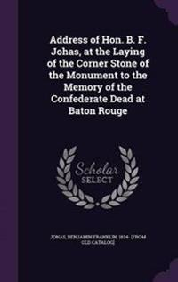 Address of Hon. B. F. Johas, at the Laying of the Corner Stone of the Monument to the Memory of the Confederate Dead at Baton Rouge