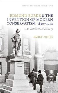 Edmund Burke and the Invention of Modern Conservatism, 1830-1914: A British Intellectual History