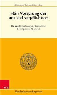 Ein Vorsprung, Der Uns Tief Verpflichtet: Die Wiedereroffnung Der Universitat Gottingen VOR 70 Jahren