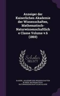 Anzeiger Der Kaiserlichen Akademie Der Wissenschaften, Mathematisch-Naturwissenschaftliche Classe Volume V.6 (1869)