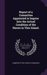 Report of a Committee Appointed to Inquire Into the Actual Condition of the Slaves in This Island.