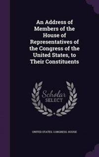 An Address of Members of the House of Representatives of the Congress of the United States, to Their Constituents