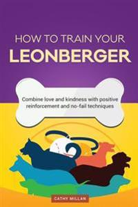How to Train Your Leonberger (Dog Training Collection): Combine Love and Kindness with Positive Reinforcement and No-Fail Techniques