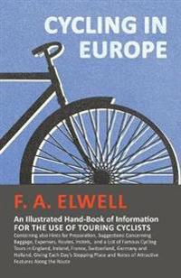 Cycling in Europe - An Illustrated Hand-Book of Information for the Use of Touring Cyclists - Containing Also Hints for Preparation, Suggestions Concerning Baggage, Expenses, Routes, Hotels, and a List of Famous Cycling Tours in England, Ireland, France, S