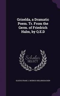 Griselda, a Dramatic Poem. Tr. from the Germ. of Friedrich Halm, by Q.E.D