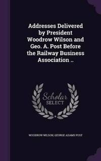 Addresses Delivered by President Woodrow Wilson and Geo. A. Post Before the Railway Business Association ..