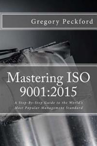 Mastering ISO 9001: 2015: A Step-By-Step Guide to the World's Most Popular Management Standard