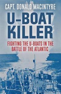 U-Boat Killer: Fighting the U-Boats in the Battle of the Atlantic