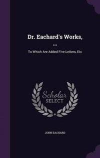 Dr. Eachard's Works, ...