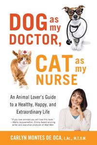 Dog as My Doctor, Cat as My Nurse: An Animal Loveras Guide to a Healthy, Happy, and Extraordinary Life