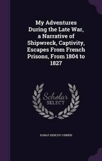 My Adventures During the Late War, a Narrative of Shipwreck, Captivity, Escapes from French Prisons, from 1804 to 1827