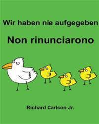 Wir Haben Nie Aufgegeben Non Rinunciarono: Ein Bilderbuch Fur Kinder Deutsch-Italienisch (Zweisprachige Ausgabe)