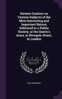 Sixteen Orations on Various Subjects of the Most Interesting and Important Nature; Delivered to a Public Society, at the Queen's Arms, in Newgate-Street, in London