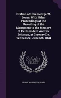 Oration of Hon. George W. Jones, with Other Proceedings at the Unveiling of the Monument to the Memory of Ex-President Andrew Johnson, at Greeneville, Tennessee, June 5th, 1878
