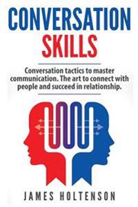 Conversation Skills: Conversation Tactics to Master Communication the Art to Connect with People and Succeed in Relationship