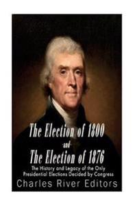 The Election of 1800 and the Election of 1876: The History and Legacy of the Only Presidential Elections Decided by Congress