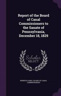 Report of the Board of Canal Commissioners to the Sanate of Pennsylvania, December 18, 1829