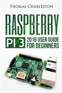Raspberry Pi 3: 2016 User Guide for Beginners