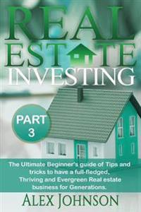 Real Estate Investing-Part-3: The Ultimate Beginner's Guide of Tips and Tricks to Have a Full-Fledged, Thriving and Evergreen Real Estate Business f