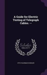 A Guide for Electric Testing of Telegraph Cables. --