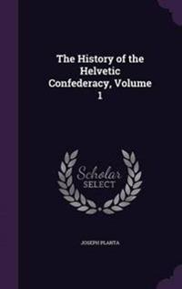 The History of the Helvetic Confederacy, Volume 1