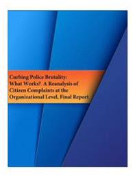 Curbing Police Brutality: What Works? a Reanalysis of Citizen Complaints at the Organizational Level, Final Report