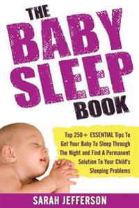 The Baby Sleep Book: Top 250+ Essential Tips to Get Your Baby to Sleep Through the Night and Find a Solution to Your Child's Sleeping Probl