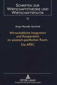 Wirtschaftliche Integration Und Kooperation Im Asiatisch-Pazifischen Raum. Die Apec