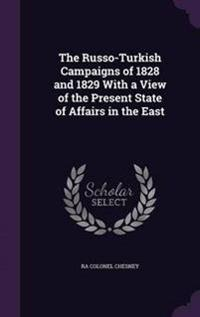 The Russo-Turkish Campaigns of 1828 and 1829 with a View of the Present State of Affairs in the East