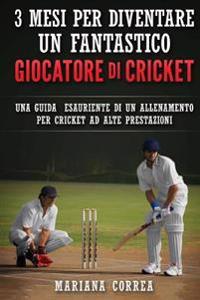 3 Mesi Per Diventare Un Fantastico Giocatore Di Cricket: Una Guida Esauriente Di Un Allenamento Per Cricket Ad Alte Prestazioni
